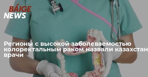Регионы с высокой заболеваемостью колоректальным раком назвали казахстанские врачи